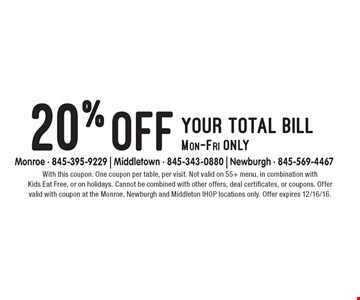 20% off your total bill Mon-Fri only. With this coupon. One coupon per table, per visit. Not valid on 55+ menu, in combination with Kids Eat Free, or on holidays. Cannot be combined with other offers, deal certificates, or coupons. Offer valid with coupon at the Monroe, Newburgh and Middleton IHOP locations only. Offer expires 12/16/16.