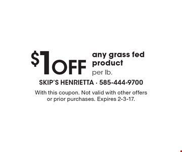 $1 off any grass fed product per lb. With this coupon. Not valid with other offers or prior purchases. Expires 2-3-17.