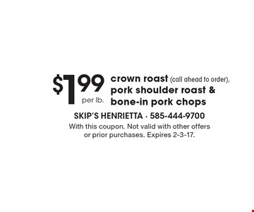 $1.99 per lb. crown roast (call ahead to order), pork shoulder roast & bone-in pork chops. With this coupon. Not valid with other offers or prior purchases. Expires 2-3-17.