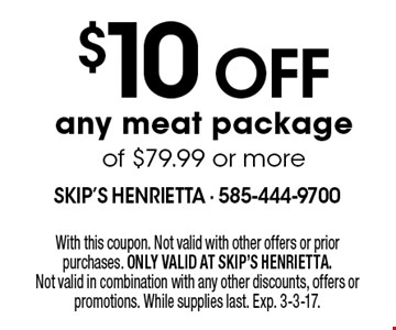 $10 off any meat package of $79.99 or more. With this coupon. Not valid with other offers or prior purchases. ONLY VALID AT SKIP'S HENRIETTA. Not valid in combination with any other discounts, offers or promotions. While supplies last. Exp. 3-3-17.