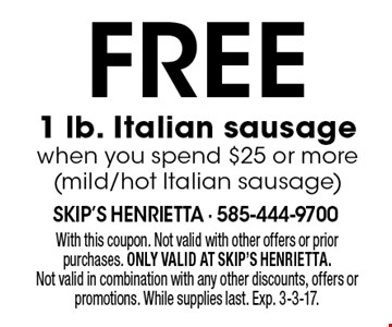 Free 1 lb. Italian sausage when you spend $25 or more (mild/hot Italian sausage). With this coupon. Not valid with other offers or prior purchases. ONLY VALID AT SKIP'S HENRIETTA. Not valid in combination with any other discounts, offers or promotions. While supplies last. Exp. 3-3-17.
