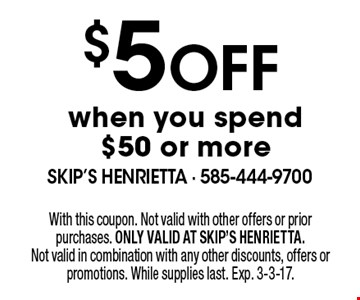 $5 off when you spend $50 or more. With this coupon. Not valid with other offers or prior purchases. ONLY VALID AT SKIP'S HENRIETTA. Not valid in combination with any other discounts, offers or promotions. While supplies last. Exp. 3-3-17.