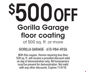 $500 off gorilla garage floor coating of 500 sq. ft. or more. With this coupon. Homes requiring less than 500 sq. ft. will receive a prorated discount valid on day of demonstration only. All homeowners must be present for demonstration. Not valid with any other discounts. Expires 11/4/16.