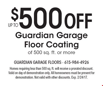 $500 off guardian garage floor coating of 500 sq. ft. or more. Homes requiring less than 500 sq. ft. will receive a prorated discount. Valid on day of demonstration only. All homeowners must be present for demonstration. Not valid with other discounts. Exp. 2/24/17.