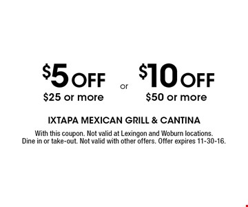 $5 Off $25 or more. $10 Off $50 or more.  With this coupon. Not valid at Lexingon and Woburn locations. Dine in or take-out. Not valid with other offers. Offer expires 11-30-16.