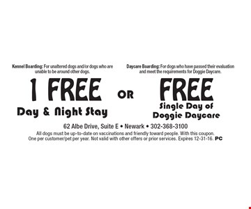 1 Free Free Day & Night Stay OR Single Day of Doggie Daycare. Kennel Boarding: For unaltered dogs and/or dogs who are unable to be around other dogs. Daycare Boarding: For dogs who have passed their evaluation and meet the requirements for Doggie Daycare. All dogs must be up-to-date on vaccinations and friendly toward people. With this coupon. One per customer/pet per year. Not valid with other offers or prior services. Expires 12-31-16. PC