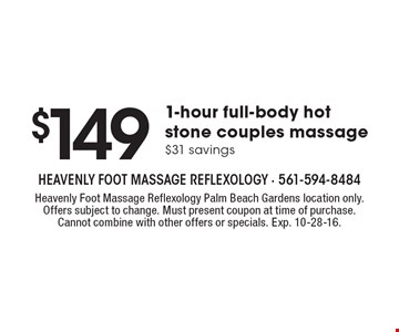 $149 For 1-hour full-body hot stone couples massage $31 savings. Heavenly Foot Massage Reflexology Palm Beach Gardens location only. Offers subject to change. Must present coupon at time of purchase. Cannot combine with other offers or specials. Exp. 10-28-16.