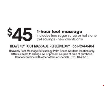 $45 For 1-hour foot massage includes free sugar scrub or hot stone $24 savings - new clients only. Heavenly Foot Massage Reflexology Palm Beach Gardens location only. Offers subject to change. Must present coupon at time of purchase. Cannot combine with other offers or specials. Exp. 10-28-16.