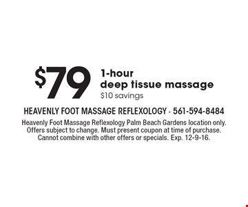 $79 1-hour deep tissue massage $10 savings. Heavenly Foot Massage Reflexology Palm Beach Gardens location only. Offers subject to change. Must present coupon at time of purchase. Cannot combine with other offers or specials. Exp. 12-9-16.