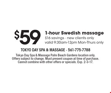 $59. 1-hour Swedish massage $16 savings - new clients only, valid 9:30-12pm Mon-Thurs only. Tokyo Day Spa & Massage Palm Beach Gardens location only. Offers subject to change. Must present coupon at time of purchase. Cannot combine with other offers or specials. Exp. 2-3-17.