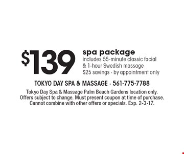 $139 spa package. Includes 55-minute classic facial & 1-hour Swedish massage. $25 savings - by appointment only. Tokyo Day Spa & Massage Palm Beach Gardens location only. Offers subject to change. Must present coupon at time of purchase. Cannot combine with other offers or specials. Exp. 2-3-17.