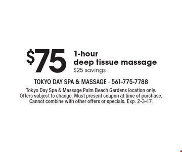$75. 1-hour deep tissue massage.$25 savings. Tokyo Day Spa & Massage Palm Beach Gardens location only. Offers subject to change. Must present coupon at time of purchase. Cannot combine with other offers or specials. Exp. 2-3-17.