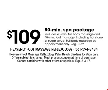 $109. 80-min. spa package Includes 40-min. full body massage and 40-min. foot massage. Including hot stone or sugar scrub. Full body massage by appointment only. Reg. $139. Heavenly Foot Massage Reflexology Palm Beach Gardens location only. Offers subject to change. Must present coupon at time of purchase. Cannot combine with other offers or specials. Exp. 2-3-17.