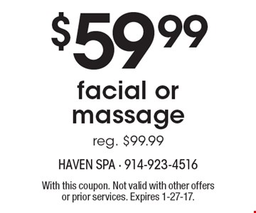 $59.99 facial or massage (reg. $99.99). With this coupon. Not valid with other offers or prior services. Expires 1-27-17.