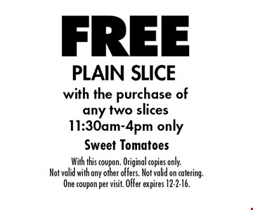 FREE PLAIN SLICE with the purchase of any two slices11:30am-4pm only. With this coupon. Original copies only. Not valid with any other offers. Not valid on catering. One coupon per visit. Offer expires 12-2-16.