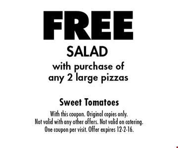 FREE SALAD with purchase ofany 2 large pizzas. With this coupon. Original copies only. Not valid with any other offers. Not valid on catering. One coupon per visit. Offer expires 12-2-16.