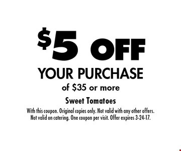$5 OFF YOUR PURCHASE of $35 or more. With this coupon. Original copies only. Not valid with any other offers. Not valid on catering. One coupon per visit. Offer expires 3-24-17.