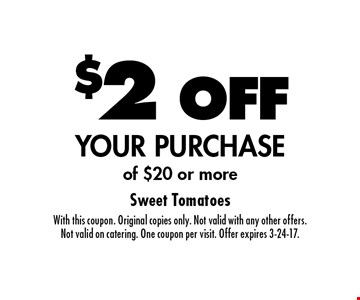 $2 OFF YOUR PURCHASE of $20 or more. With this coupon. Original copies only. Not valid with any other offers. Not valid on catering. One coupon per visit. Offer expires 3-24-17.