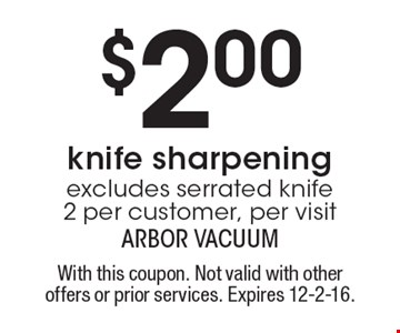 $2.00 knife sharpening. Excludes serrated knife 2 per customer, per visit. With this coupon. Not valid with other offers or prior services. Expires 12-2-16.
