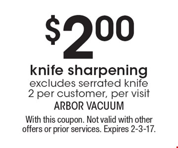 $2.00 knife sharpening. excludes serrated knife. 2 per customer, per visit. With this coupon. Not valid with other offers or prior services. Expires 2-3-17.
