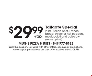 $29.99 +tax Tailgate Special - 2 Ibs. Italian beef, French bread, sweet or hot peppers, mostaccioli and coleslaw (serves up to 6). With this coupon. Not valid with other offers, specials or promotions. One coupon per address per day. Offer expires 2-3-17. CLPR