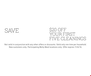 save $100. $20 OFF your first five cleanings. Not valid in conjunction with any other offers or discounts. Valid only one time per household. New customers only. Participating Molly Maid locations only. Offer expires 11/6/16.