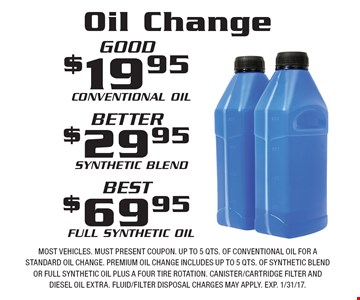 Oil Change $19.95 Conventional Oil, $29.95 Synthetic Blend or $69.95 Full Synthetic Oil. Most vehicles. Must present coupon. Up to 5 qts. of conventional oil for a standard oil change. Premium oil change includes up to 5 qts. of synthetic blend or full synthetic oil plus a four tire rotation. Canister/cartridge filter and diesel oil extra. Fluid/filter disposal charges may apply. EXP. 1/31/17.