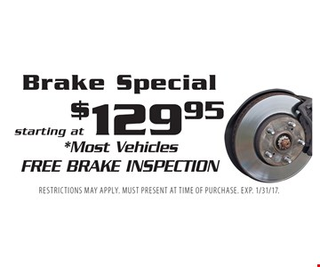 Brake Special starting at $129.95. *Most Vehicles Free Brake Inspection. Restrictions may apply. Must present at time of purchase. EXP. 1/31/17.