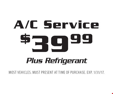$39.99 A/C Service. Plus Refrigerant. Most vehicles. Must present at time of purchase. EXP. 1/31/17.