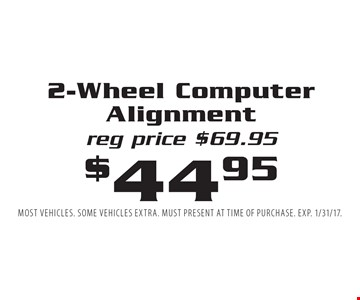 $44.95 2-Wheel Computer Alignment. Reg price $69.95. Most vehicles. Some vehicles extra. Must present at time of purchase. EXP. 1/31/17.