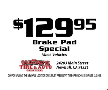 $129.95 Brake PadSpecial Most Vehicles. Coupon valid at the Newhall Location only. Must present at time of purchase. Expires 12/31/16.