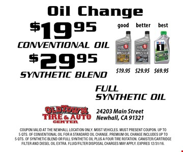 Oil Change $19.95 Conventional Oil, $29.95 Synthetic Oil, $69.95 Full Synthetic Oil. Coupon valid at the Newhall Location only. Most vehicles. Must present coupon. Up to 5 qts. Of conventional oil for a standard oil change. Premium oil change includes up to 5 qts. Of synthetic blend or full synthetic oil plus a four tire rotation. Canister/cartridge filter and diesel oil extra. Fluid/filter disposal charges may apply. EXPIRES 12/31/16.