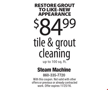 RESTORE GROUT TO LIKE-NEW APPEARANCE $84.99 tile & grout cleaning up to 100 sq. ft.. With this coupon. Not valid with other offers or previous or already contracted work. Offer expires 11/25/16.