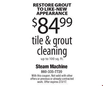 RESTORE GROUT TO LIKE-NEW APPEARANCE $84.99 tile & grout cleaning up to 100 sq. ft.. With this coupon. Not valid with other offers or previous or already contracted work. Offer expires 2/3/17.