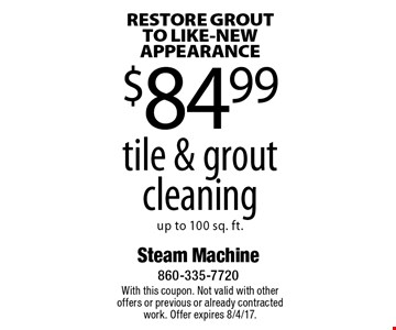 RESTORE GROUT TO LIKE-NEW APPEARANCE $84.99 tile & grout cleaning up to 100 sq. ft. With this coupon. Not valid with other offers or previous or already contracted work. Offer expires 8/4/17.