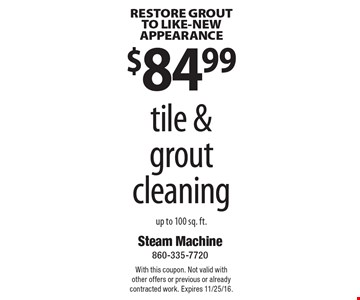 RESTORE GROUT TO LIKE-NEW APPEARANCE. $84.99 tile & grout cleaning up to 100 sq. ft. With this coupon. Not valid with other offers or previous or already contracted work. Expires 11/25/16.