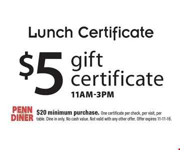 Lunch Certificate. $5 gift certificate, 11am-3pm. $20 minimum purchase. One certificate per check, per visit, per table. Dine in only. No cash value. Not valid with any other offer. Offer expires 11-11-16.