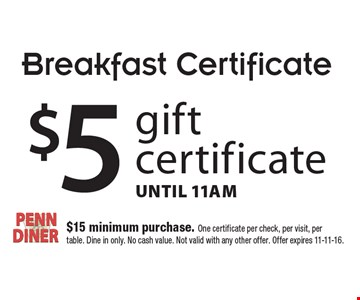 Breakfast Certificate. $5 gift certificate, Until 11am. $15 minimum purchase. One certificate per check, per visit, per table. Dine in only. No cash value. Not valid with any other offer. Offer expires 11-11-16.