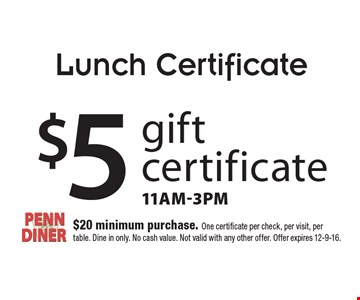 Lunch Certificate. $5 gift certificate. 11am-3pm. $20 minimum purchase. One certificate per check, per visit, per table. Dine in only. No cash value. Not valid with any other offer. Offer expires 12-9-16.