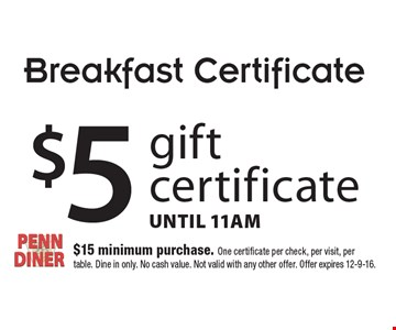 Breakfast Certificate. $5 gift certificate. Until 11am. $15 minimum purchase. One certificate per check, per visit, per table. Dine in only. No cash value. Not valid with any other offer. Offer expires 12-9-16.