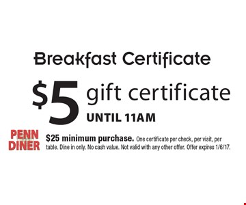 Breakfast Certificate. $5 gift certificate Until 11am. $25 minimum purchase. One certificate per check, per visit, per table. Dine in only. No cash value. Not valid with any other offer. Offer expires 1/6/17.