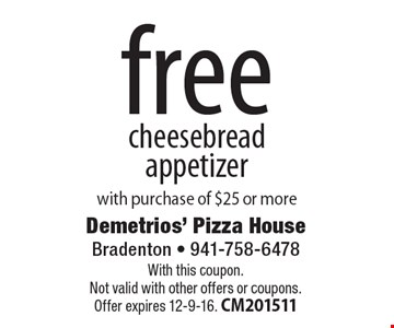 free cheesebread appetizer. With purchase of $25 or more. With this coupon. Not valid with other offers or coupons. Offer expires 12-9-16. CM201511