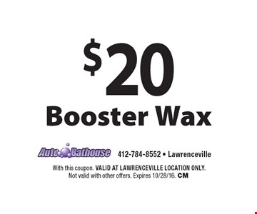 $20 Booster Wax. With this coupon. VALID AT LAWRENCEVILLE LOCATION ONLY. Not valid with other offers. Expires 10/28/16. CM