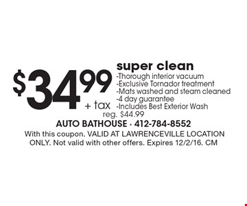 $34.99 + tax super clean. Thorough interior vacuum. Exclusive Tornador treatment. Mats washed and steam cleaned. 4 day guarantee. Includes Best Exterior Wash. Reg. $44.99. With this coupon. VALID AT LAWRENCEVILLE LOCATION ONLY. Not valid with other offers. Expires 12/2/16. CM