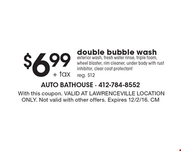 $6.99 + tax double bubble wash. Exterior wash, fresh water rinse, triple foam, wheel blaster, rim cleaner, under body with rust inhibitor, clear coat protectant. Reg. $12. With this coupon. VALID AT LAWRENCEVILLE LOCATION ONLY. Not valid with other offers. Expires 12/2/16. CM