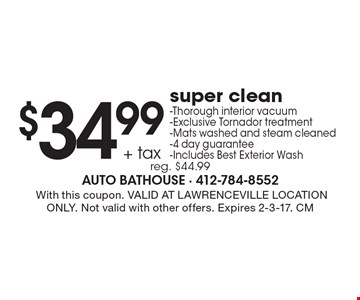 $34.99 + tax super clean-Thorough interior vacuum-Exclusive Tornador treatment-Mats washed and steam cleaned-4 day guarantee-Includes Best Exterior Wash reg. $44.99. With this coupon. VALID AT LAWRENCEVILLE LOCATION ONLY. Not valid with other offers. Expires 2-3-17. CM