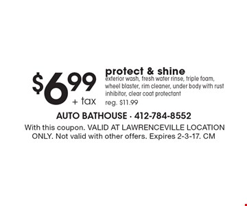 $6.99 + tax protect & shine exterior wash, fresh water rinse, triple foam, wheel blaster, rim cleaner, under body with rust inhibitor, clear coat protectant, reg. $11.99. With this coupon. VALID AT LAWRENCEVILLE LOCATION ONLY. Not valid with other offers. Expires 2-3-17. CM