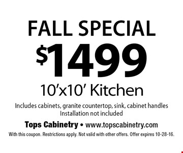 FALL SPECIAL! $1499 10'x10' Kitchen Includes cabinets, granite countertop, sink, cabinet handlesInstallation not included. With this coupon. Restrictions apply. Not valid with other offers. Offer expires 10-28-16.