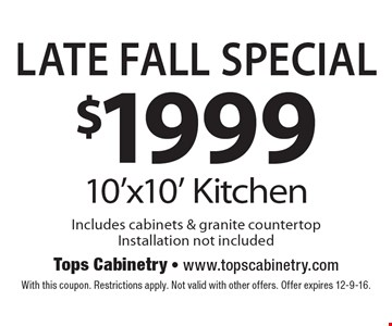Late Fall Special. $1999 for a 10'x10' Kitchen. Includes cabinets & granite countertop. Installation not included. With this coupon. Restrictions apply. Not valid with other offers. Offer expires 12-9-16.