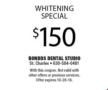 $150 Whitening Special. With this coupon. Not valid with other offers or previous services. Offer expires 10-28-16.